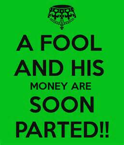 A Fool and his money are soon parted. Duh!